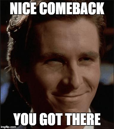 Nice. | NICE COMEBACK YOU GOT THERE | image tagged in nice | made w/ Imgflip meme maker