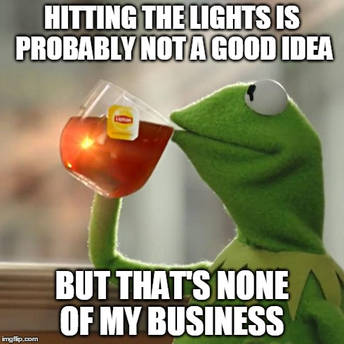 But Thats None Of My Business Meme | HITTING THE LIGHTS IS PROBABLY NOT A GOOD IDEA BUT THAT'S NONE OF MY BUSINESS | image tagged in memes,but thats none of my business,kermit the frog | made w/ Imgflip meme maker