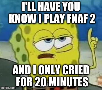 I'll Have You Know Spongebob Meme | I'LL HAVE YOU KNOW I PLAY FNAF 2 AND I ONLY CRIED FOR 20 MINUTES | image tagged in memes,ill have you know spongebob | made w/ Imgflip meme maker