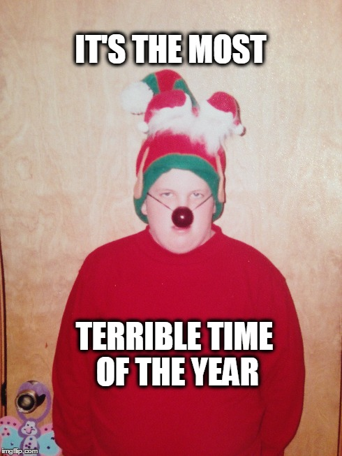 IT'S THE MOST TERRIBLE TIME OF THE YEAR | image tagged in christmas,elf,season,rudolph,memes | made w/ Imgflip meme maker
