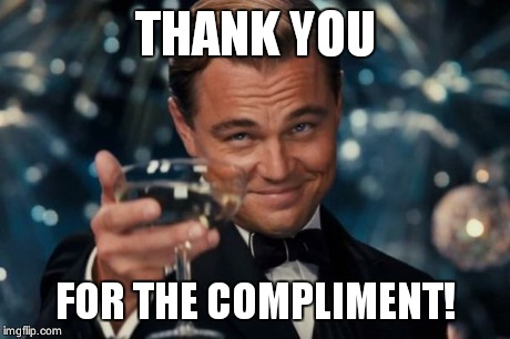 Leonardo Dicaprio Cheers Meme | THANK YOU FOR THE COMPLIMENT! | image tagged in memes,leonardo dicaprio cheers | made w/ Imgflip meme maker