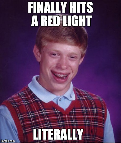 Bad Luck Brian Meme | FINALLY HITS A RED LIGHT LITERALLY | image tagged in memes,bad luck brian | made w/ Imgflip meme maker