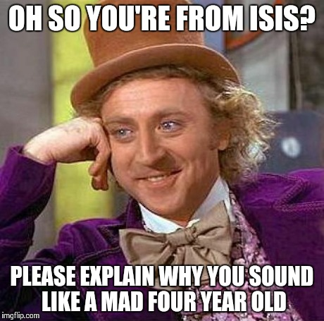 Creepy Condescending Wonka Meme | OH SO YOU'RE FROM ISIS? PLEASE EXPLAIN WHY YOU SOUND LIKE A MAD FOUR YEAR OLD | image tagged in memes,creepy condescending wonka | made w/ Imgflip meme maker