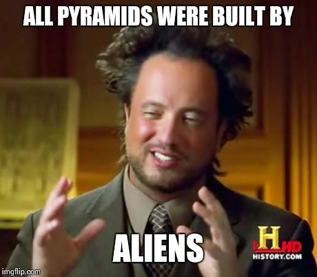 Ancient Aliens Meme | ALL PYRAMIDS WERE BUILT BY ALIENS | image tagged in memes,ancient aliens | made w/ Imgflip meme maker