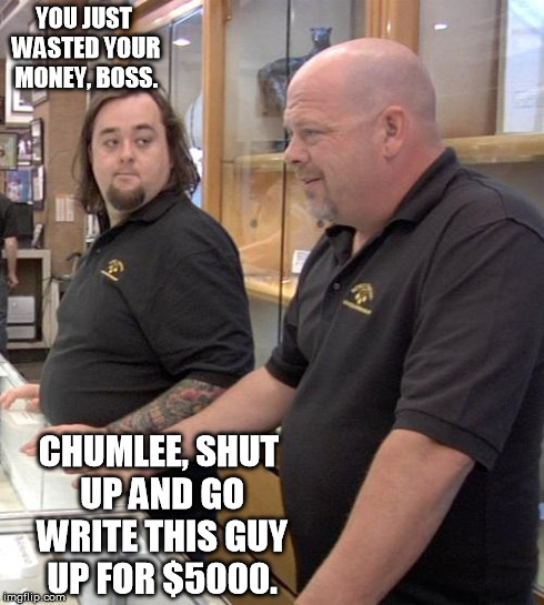 pawn stars rebuttal | YOU JUST WASTED YOUR MONEY, BOSS. CHUMLEE, SHUT UP AND GO WRITE THIS GUY UP FOR $5000. | image tagged in pawn stars rebuttal | made w/ Imgflip meme maker