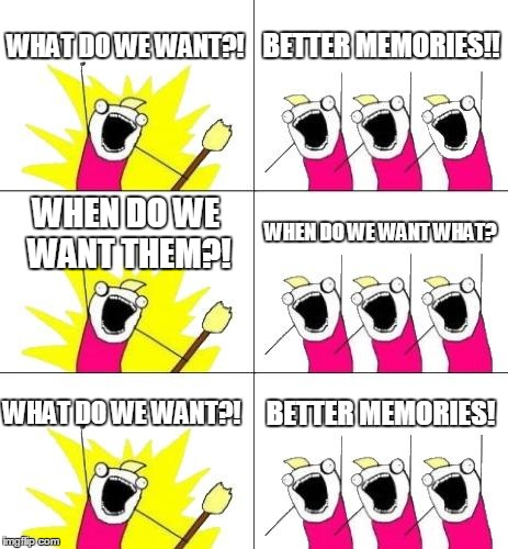What Do We Want 3 Meme | WHAT DO WE WANT?! BETTER MEMORIES!! WHEN DO WE WANT THEM?! WHEN DO WE WANT WHAT? WHAT DO WE WANT?! BETTER MEMORIES! | image tagged in memes,what do we want 3 | made w/ Imgflip meme maker