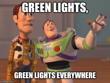 X, X Everywhere Meme | GREEN LIGHTS, GREEN LIGHTS EVERYWHERE | image tagged in memes,x x everywhere | made w/ Imgflip meme maker