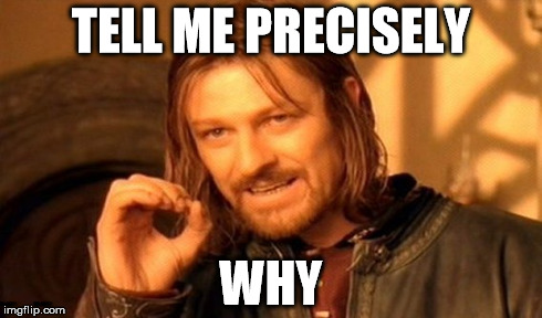 One Does Not Simply Meme | TELL ME PRECISELY WHY | image tagged in memes,one does not simply | made w/ Imgflip meme maker