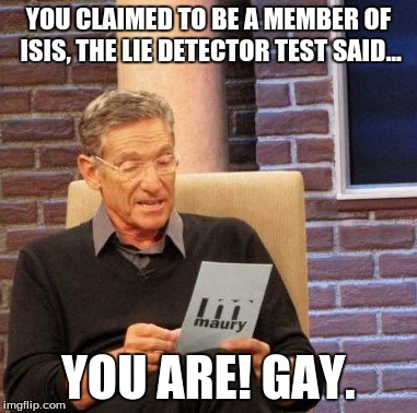 Maury Lie Detector Meme | YOU CLAIMED TO BE A MEMBER OF ISIS, THE LIE DETECTOR TEST SAID... YOU ARE! GAY. | image tagged in memes,maury lie detector | made w/ Imgflip meme maker