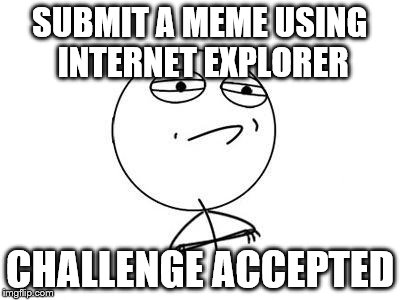 And completed | SUBMIT A MEME USING INTERNET EXPLORER CHALLENGE ACCEPTED | image tagged in memes,challenge accepted rage face,internet explorer | made w/ Imgflip meme maker