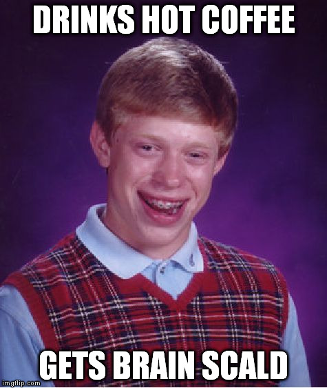 Bad Luck Brian | DRINKS HOT COFFEE GETS BRAIN SCALD | image tagged in memes,bad luck brian,brain freeze,hot coffee,coffee,starbucks | made w/ Imgflip meme maker
