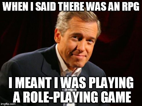 brian williams | WHEN I SAID THERE WAS AN RPG I MEANT I WAS PLAYING A ROLE-PLAYING GAME | image tagged in brian williams | made w/ Imgflip meme maker