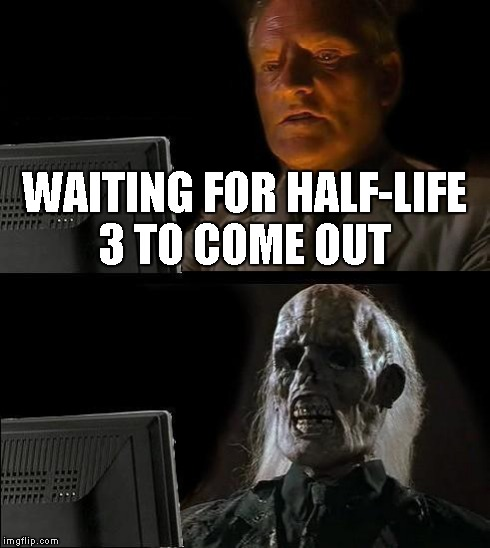 I'll Just Wait Here Meme | WAITING FOR HALF-LIFE 3 TO COME OUT | image tagged in memes,ill just wait here | made w/ Imgflip meme maker