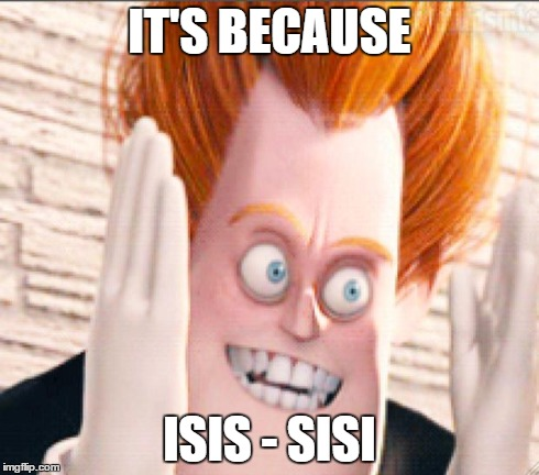 Syndrome is Tired of the Crud | IT'S BECAUSE ISIS - SISI | image tagged in syndrome is tired of the crud | made w/ Imgflip meme maker