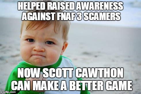 Success Kid Original Meme | HELPED RAISED AWARENESS AGAINST FNAF 3 SCAMERS NOW SCOTT CAWTHON CAN MAKE A BETTER GAME | image tagged in memes,success kid original | made w/ Imgflip meme maker