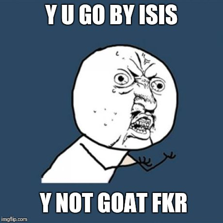 Y U No Meme | Y U GO BY ISIS Y NOT GOAT FKR | image tagged in memes,y u no | made w/ Imgflip meme maker