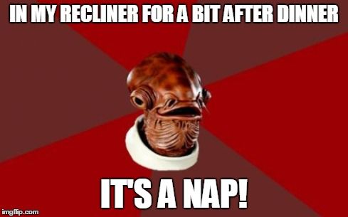 Admiral Ackbar Relationship Expert | IN MY RECLINER FOR A BIT AFTER DINNER IT'S A NAP! | image tagged in memes,admiral ackbar relationship expert | made w/ Imgflip meme maker