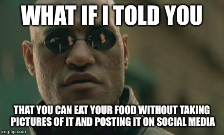 Matrix Morpheus Meme | WHAT IF I TOLD YOU THAT YOU CAN EAT YOUR FOOD WITHOUT TAKING PICTURES OF IT AND POSTING IT ON SOCIAL MEDIA | image tagged in memes,matrix morpheus | made w/ Imgflip meme maker
