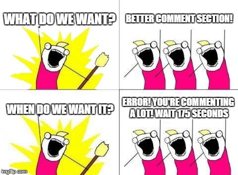 What Do We Want Meme | WHAT DO WE WANT? BETTER COMMENT SECTION! WHEN DO WE WANT IT? ERROR! YOU'RE COMMENTING A LOT! WAIT 175 SECONDS | image tagged in memes,what do we want | made w/ Imgflip meme maker