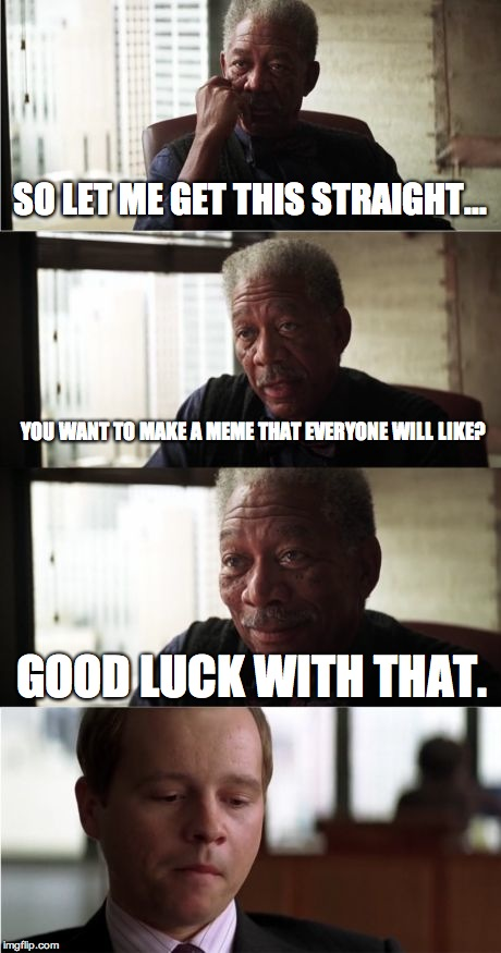 Morgan Freeman Good Luck | SO LET ME GET THIS STRAIGHT... YOU WANT TO MAKE A MEME THAT EVERYONE WILL LIKE? GOOD LUCK WITH THAT. | image tagged in memes,morgan freeman good luck | made w/ Imgflip meme maker
