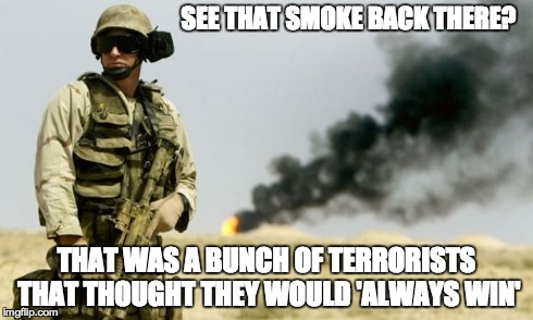 you see that smoke? | SEE THAT SMOKE BACK THERE? THAT WAS A BUNCH OF TERRORISTS THAT THOUGHT THEY WOULD 'ALWAYS WIN' | image tagged in you see that smoke | made w/ Imgflip meme maker