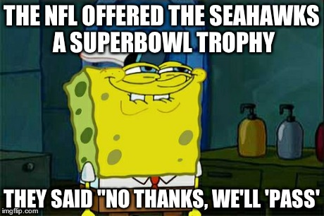 "Dont You Squidward Meme | THE NFL OFFERED THE SEAHAWKS A SUPERBOWL TROPHY THEY SAID ""NO THANKS, WE'LL 'PASS' 