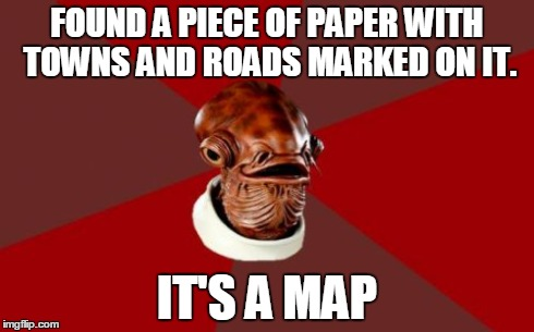 Admiral Ackbar Relationship Expert | FOUND A PIECE OF PAPER WITH TOWNS AND ROADS MARKED ON IT. IT'S A MAP | image tagged in memes,admiral ackbar relationship expert | made w/ Imgflip meme maker