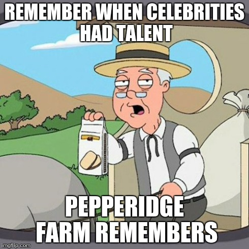 Pepperidge Farm Remembers Meme | REMEMBER WHEN CELEBRITIES HAD TALENT PEPPERIDGE FARM REMEMBERS | image tagged in memes,pepperidge farm remembers | made w/ Imgflip meme maker