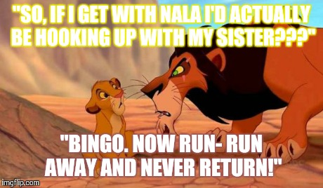 """SO, IF I GET WITH NALA I'D ACTUALLY BE HOOKING UP WITH MY SISTER???"" ""BINGO. NOW RUN- RUN AWAY AND NEVER RETURN!"" 