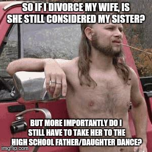 HillBilly | SO IF I DIVORCE MY WIFE, IS SHE STILL CONSIDERED MY SISTER? BUT MORE IMPORTANTLY DO I STILL HAVE TO TAKE HER TO THE HIGH SCHOOL FATHER/DAUGH | image tagged in hillbilly | made w/ Imgflip meme maker