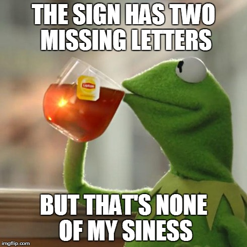 But Thats None Of My Business Meme | THE SIGN HAS TWO MISSING LETTERS BUT THAT'S NONE OF MY SINESS | image tagged in memes,but thats none of my business,kermit the frog | made w/ Imgflip meme maker