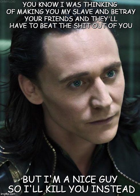 Nice Guy Loki | YOU KNOW I WAS THINKING OF MAKING YOU MY SLAVE AND BETRAY YOUR FRIENDS AND THEY'LL HAVE TO BEAT THE SHIT OUT OF YOU BUT I'M A NICE GUY SO I' | image tagged in memes,nice guy loki | made w/ Imgflip meme maker