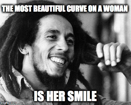 Bob Marley Best Curve | THE MOST BEAUTIFUL CURVE ON A WOMAN IS HER SMILE | image tagged in marley,women,beauty,smile,rastafari,reggae | made w/ Imgflip meme maker