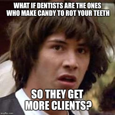 Conspiracy Keanu Meme | WHAT IF DENTISTS ARE THE ONES WHO MAKE CANDY TO ROT YOUR TEETH SO THEY GET MORE CLIENTS? | image tagged in memes,conspiracy keanu | made w/ Imgflip meme maker