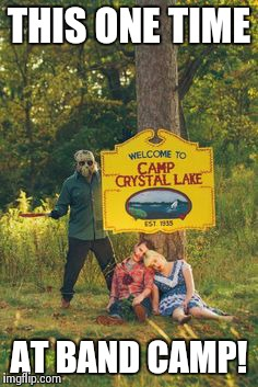 Friday 13th Band Camp | THIS ONE TIME AT BAND CAMP! | image tagged in friday,friday the 13th,jason voorhees,american,band camp | made w/ Imgflip meme maker