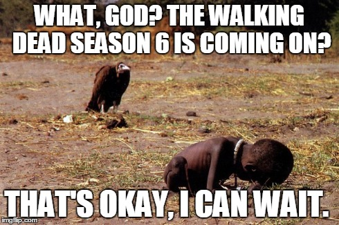 WHAT, GOD? THE WALKING DEAD SEASON 6 IS COMING ON? THAT'S OKAY, I CAN WAIT. | image tagged in the walking dead,vulture,starving child,starving african child,starving child and vulture | made w/ Imgflip meme maker