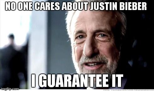 I Guarantee It Meme | NO ONE CARES ABOUT JUSTIN BIEBER I GUARANTEE IT | image tagged in memes,i guarantee it | made w/ Imgflip meme maker