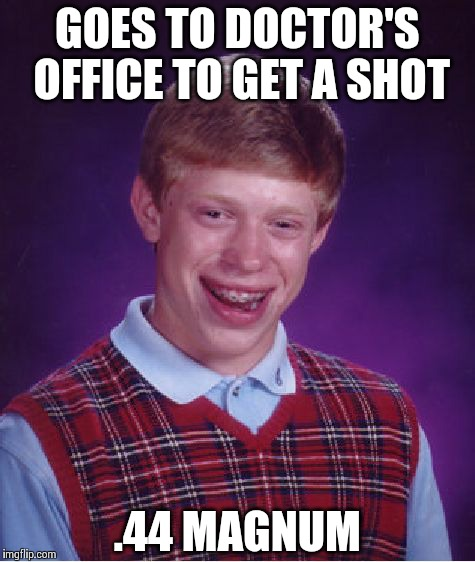 Bad Luck Brian Meme | GOES TO DOCTOR'S OFFICE TO GET A SHOT .44 MAGNUM | image tagged in memes,bad luck brian | made w/ Imgflip meme maker