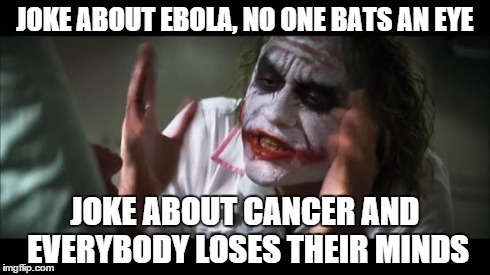 Ebola jokes gave me Ebola | JOKE ABOUT EBOLA, NO ONE BATS AN EYE JOKE ABOUT CANCER AND EVERYBODY LOSES THEIR MINDS | image tagged in memes,and everybody loses their minds,ebola,cancer | made w/ Imgflip meme maker