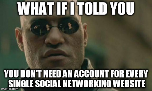 Matrix Morpheus Meme | WHAT IF I TOLD YOU YOU DON'T NEED AN ACCOUNT FOR EVERY SINGLE SOCIAL NETWORKING WEBSITE | image tagged in memes,matrix morpheus | made w/ Imgflip meme maker