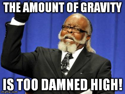 Too Damn High Meme | THE AMOUNT OF GRAVITY IS TOO DAMNED HIGH! | image tagged in memes,too damn high | made w/ Imgflip meme maker