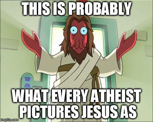 Zoidberg Jesus | THIS IS PROBABLY WHAT EVERY ATHEIST PICTURES JESUS AS | image tagged in memes,zoidberg jesus | made w/ Imgflip meme maker