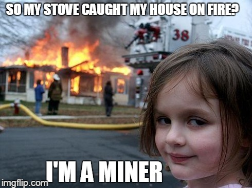 Disaster Girl Meme | SO MY STOVE CAUGHT MY HOUSE ON FIRE? I'M A MINER | image tagged in memes,disaster girl | made w/ Imgflip meme maker