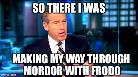 Brian Williams | SO THERE I WAS MAKING MY WAY THROUGH MORDOR WITH FRODO | image tagged in brian williams,lord of the rings,surpised frodo,frodo | made w/ Imgflip meme maker