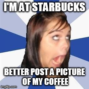 I'M AT STARBUCKS BETTER POST A PICTURE OF MY COFFEE | made w/ Imgflip meme maker