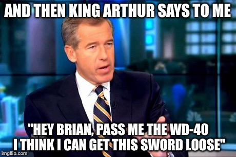"Brian Williams Was There 2 Meme | AND THEN KING ARTHUR SAYS TO ME ""HEY BRIAN, PASS ME THE WD-40 I THINK I CAN GET THIS SWORD LOOSE"" 