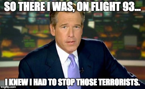 Brian Williams Was There Meme | SO THERE I WAS, ON FLIGHT 93... I KNEW I HAD TO STOP THOSE TERRORISTS. | image tagged in brian williams | made w/ Imgflip meme maker