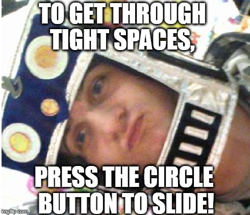 If You Know What I Mean | TO GET THROUGH TIGHT SPACES, PRESS THE CIRCLE BUTTON TO SLIDE! | image tagged in dirty,thoughts,meme | made w/ Imgflip meme maker
