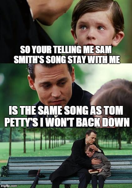 Finding Neverland Meme | SO YOUR TELLING ME SAM SMITH'S SONG STAY WITH ME IS THE SAME SONG AS TOM PETTY'S I WON'T BACK DOWN | image tagged in memes,finding neverland | made w/ Imgflip meme maker