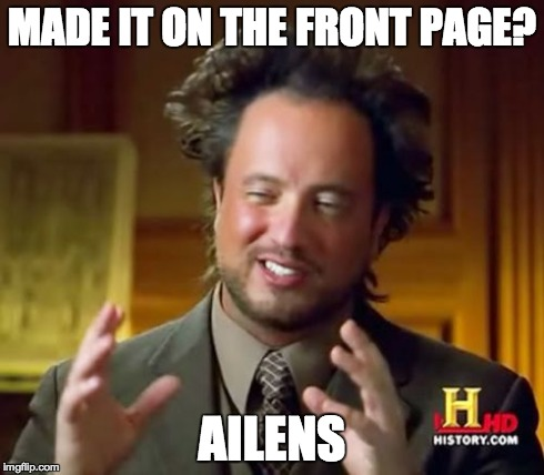 Ancient Aliens Meme | MADE IT ON THE FRONT PAGE? AILENS | image tagged in memes,ancient aliens | made w/ Imgflip meme maker